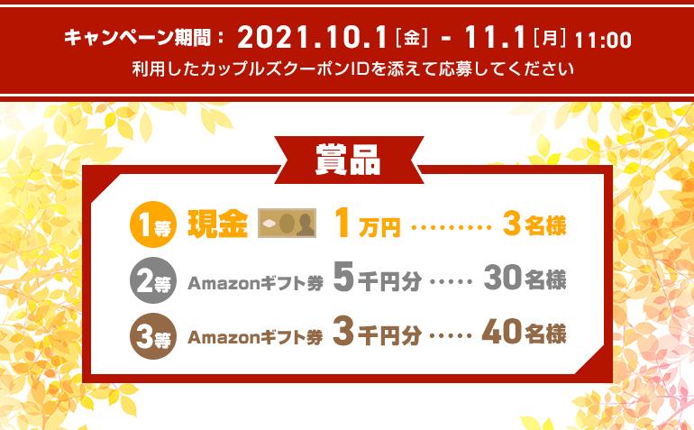 キャンペーン期間 2021年10月1日から11月1日11時まで 1等現金1万円3名様、2等Amazonギフト券5千円分30名様、3等Amazonギフト券千円分40名様